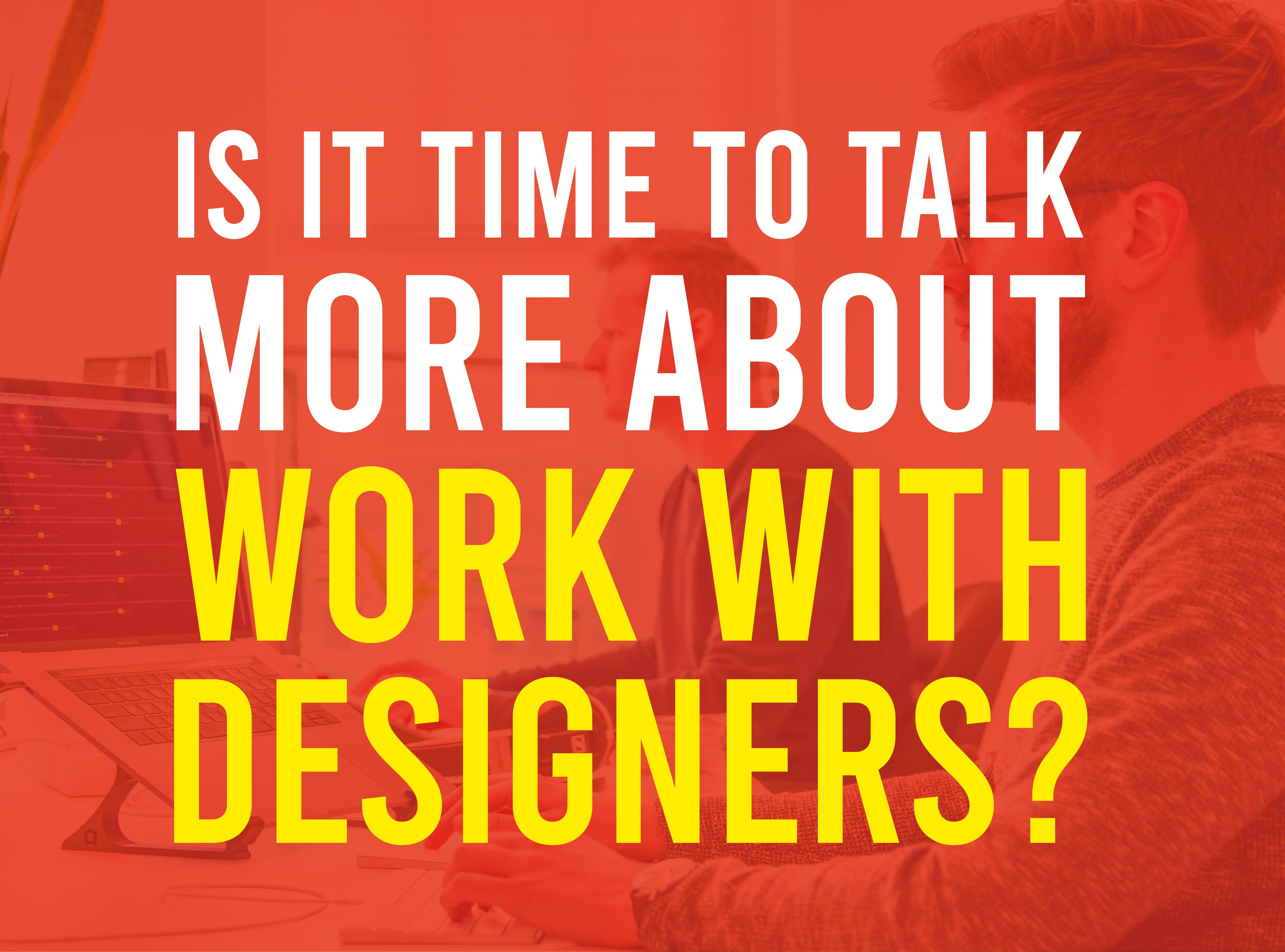 Is It Time to Talk More About Work With Designers